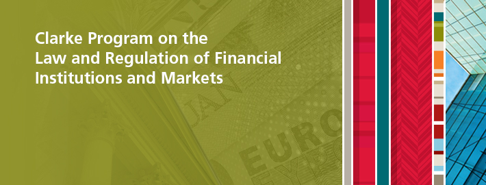 Clarke Program on the Law and Regulation of Financial Institutions and Markets